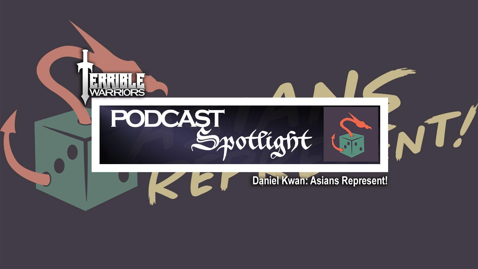 Terrible Warriors Podcast Spotlight: Daniel Kwan (Asians Represent!)